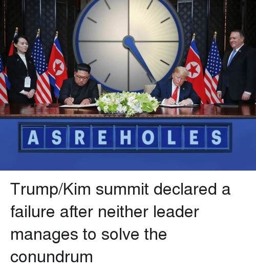 Politics, Trump, and Failure: ASRE HO LES Trump/Kim summit declared a failure after neither leader manages to solve the conundrum