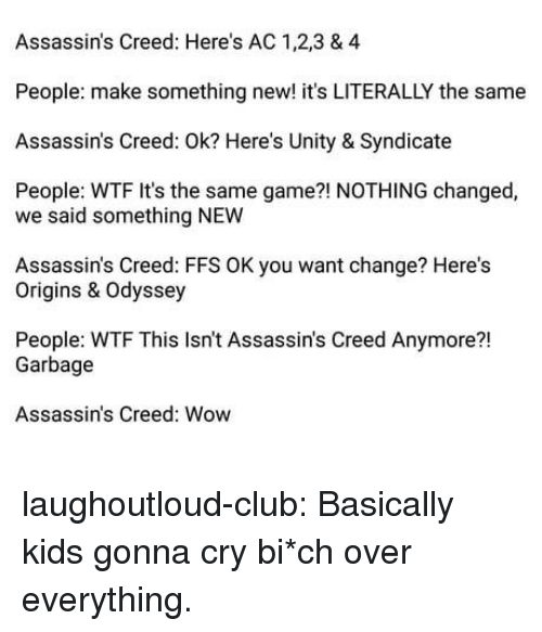 Unity: Assassin's Creed: Here's AC 1,2,3 & 4  People: make something new! it's LITERALLY the same  Assassin's Creed: Ok? Here's Unity & Syndicate  People: WTF It's the same game?! NOTHING changed,  we said something NEW  Assassin's Creed: FFS OK you want change? Here's  Origins & Odyssey  People: WTF This Isn't Assassin's Creed Anymore?!  21  Garbage  Assassin's Creed: Wow laughoutloud-club:  Basically kids gonna cry  bi*ch over everything.