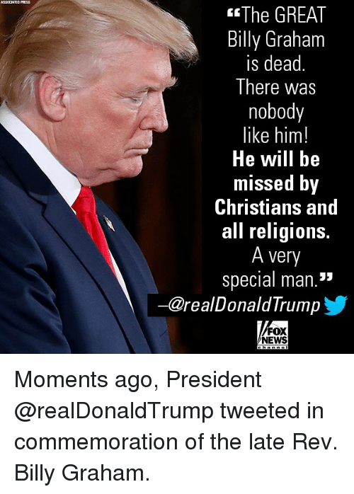"""Memes, News, and Fox News: ASSCCATED PRESS  The GREAT  Billy Graham  is dead  There was  nobody  like him!  He will bie  missed Dy  Christians and  all religions.  A very  special man.""""  ー@realDonaldTrump  FOX  NEWS Moments ago, President @realDonaldTrump tweeted in commemoration of the late Rev. Billy Graham."""