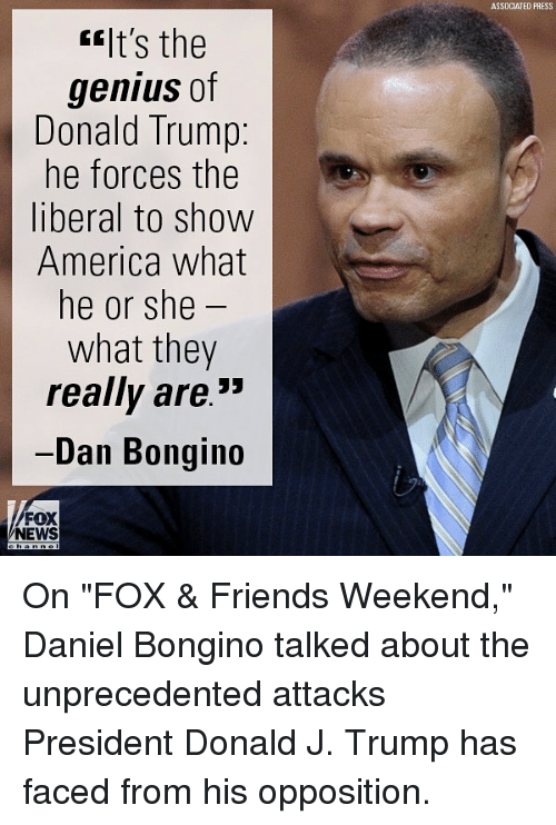 """America, Donald Trump, and Friends: ASSDCIATED PRESS  """"It's the  genius of  Donald Trump:  he forces the  liberal to show  America what  he or she  what they  really are.""""  Dan Bongin  FOX  NEWS On """"FOX & Friends Weekend,"""" Daniel Bongino talked about the unprecedented attacks President Donald J. Trump has faced from his opposition."""