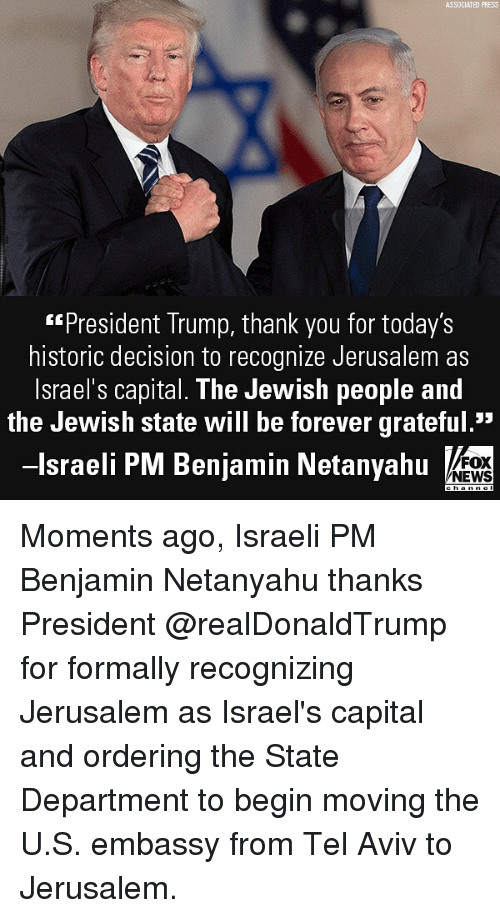 "Memes, News, and Thank You: ASSDCIATED PRESS  ""President Trump, thank you for today's  historic decision to recognize Jerusalem as  lsrael's capital. The Jewish people and  the Jewish state will be forever grateful.""  -lsraeli PM Benjamin Netanyahu  FOX  NEWS Moments ago, Israeli PM Benjamin Netanyahu thanks President @realDonaldTrump for formally recognizing Jerusalem as Israel's capital and ordering the State Department to begin moving the U.S. embassy from Tel Aviv to Jerusalem."