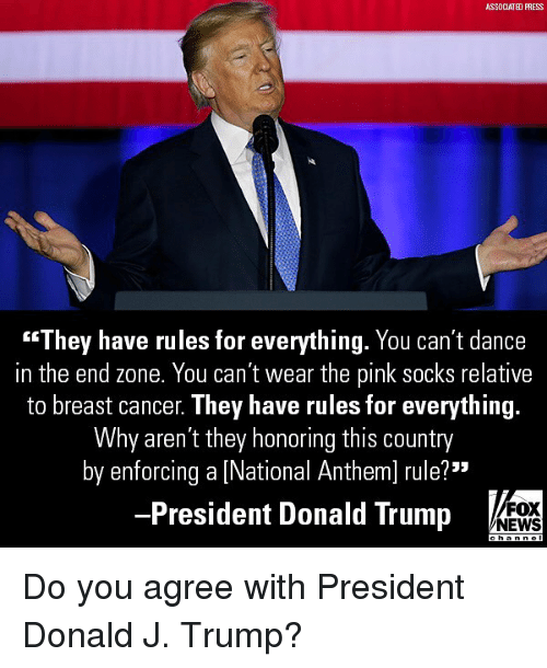 """Donald Trump, Memes, and News: ASSDCIATED PRESS  """"They have rules for everything. You can't dance  in the end zone. You can't wear the pink socks relative  to breast cancer. They have rules for everything  Why aren't they honoring this country  by enforcing a [National Anthem] rule?""""  President Donald Trump  FOX  NEWS Do you agree with President Donald J. Trump?"""