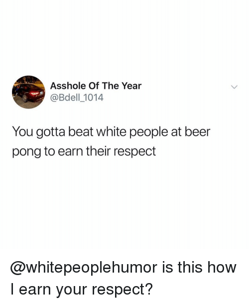 Beer, Memes, and Respect: Asshole Of The Year  @Bdell_1014  You gotta beat white people at beer  pong to earn their respect @whitepeoplehumor is this how I earn your respect?