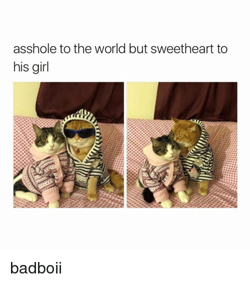 Assholism: asshole to the world but sweetheart to  his girl badboii