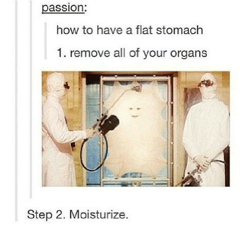 Flat Stomach: assion:  how to have a flat stomach  1. remove all of your organs  Step 2. Moisturize.