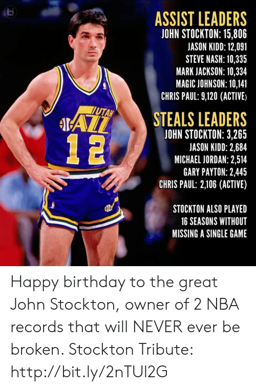 Birthday, Chris Paul, and Magic Johnson: ASSIST LEADERS  JOHN STOCKTON: 15,806  JASON KIDD: 12,091  STEVE NASH: 10,335  MARK JACKSON: 10,334  MAGIC JOHNSON: 10,141  CHRIS PAUL: 9,120 (ACTIVE)  STEALS LEADERS  UTAH  IAL  JOHN STOCKTON: 3,265  JASON KIDD: 2,684  MICHAEL JORDAN: 2,514  GARY PAYTON: 2,445  CHRIS PAUL: 2,106 (ACTIVE)  STOCKTON ALSO PLAYED  16 SEASONS WITHOUT  MISSING A SINGLE GAME Happy birthday to the great John Stockton, owner of 2 NBA records that will NEVER ever be broken.   Stockton Tribute: http://bit.ly/2nTUl2G