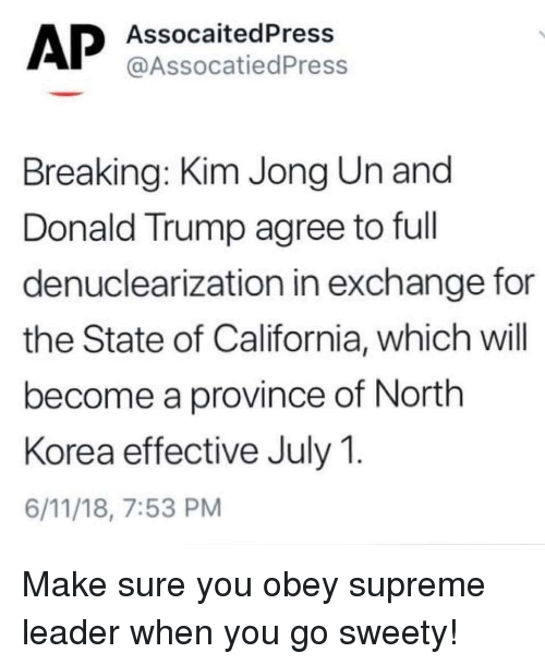 Donald Trump, Kim Jong-Un, and North Korea: AssocaitedPress  @AssocatiedPress  Breaking: Kim Jong Un and  Donald Trump agree to full  denuclearization in exchange for  the State of California, which will  become a province of North  Korea effective July 1.  6/11/18, 7:53 PM