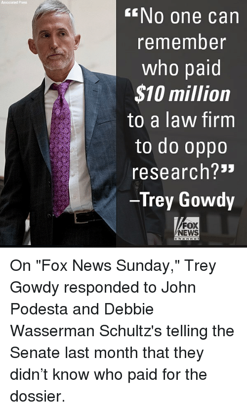 "Memes, News, and Ted: Associa ted Press  NO one can  remember  who paid  $10 million  to a law firm  to do oppo  research?3""  Trey Gowdy  FOX  NEWS On ""Fox News Sunday,"" Trey Gowdy responded to John Podesta and Debbie Wasserman Schultz's telling the Senate last month that they didn't know who paid for the dossier."