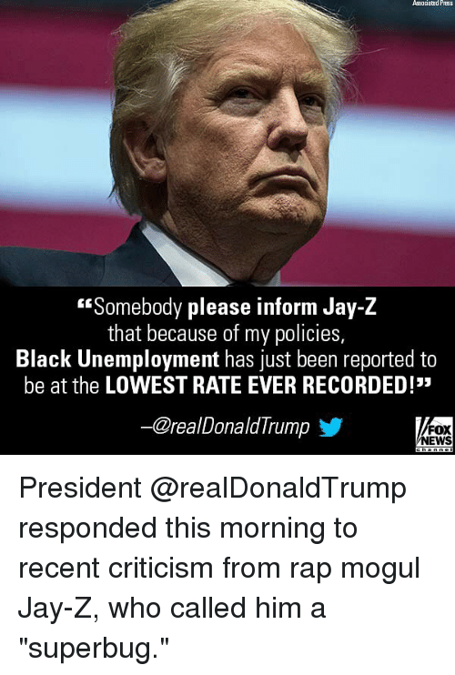 """Jay, Jay Z, and Memes: Associatad Prass  Somebody please inform Jay-Z  that because of my policies  Black Unemployment has just been reported to  be at the LOWEST RATE EVER RECORDED!  @realDonaldIrump  FOX  NEWS President @realDonaldTrump responded this morning to recent criticism from rap mogul Jay-Z, who called him a """"superbug."""""""