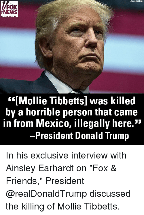 """Donald Trump, Friends, and Memes: Associatad Press  FOX  NEWS  han nel  """"""""[Mollie Tibbetts] was killed  by a horrible person that came  in from Mexico, illegally here.""""  President Donald Trump In his exclusive interview with Ainsley Earhardt on """"Fox & Friends,"""" President @realDonaldTrump discussed the killing of Mollie Tibbetts."""