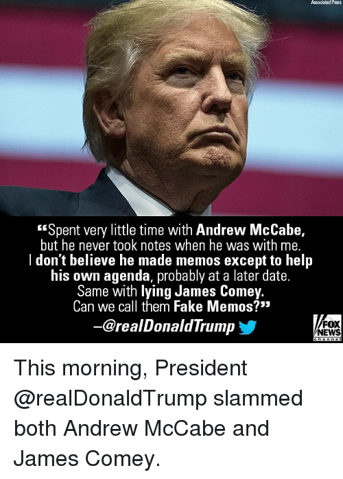 """Fake, Memes, and News: Associatad Press  """"Spent very little time with Andrew McCabe,  but he never took notes when he was with me.  l don't believe he made memos except to help  his own agenda, probably at a later date.  Same with lying James Come  Can we call them Fake Memos?'""""  y.  -@realDonaldTrump  FOX  NEWS This morning, President @realDonaldTrump slammed both Andrew McCabe and James Comey."""