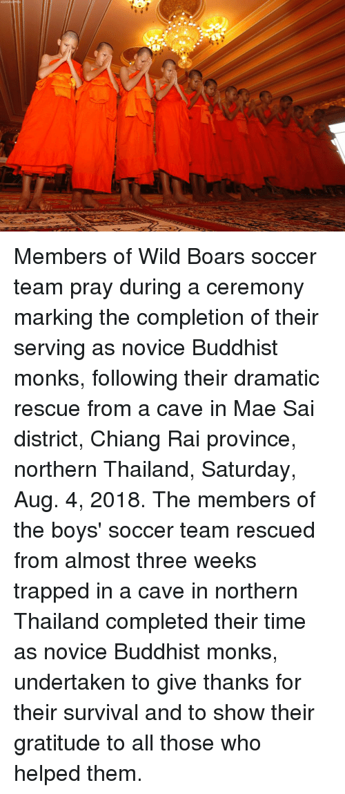 Give Thanks: ASSOCIATE Members of Wild Boars soccer team pray during a ceremony marking the completion of their serving as novice Buddhist monks, following their dramatic rescue from a cave in Mae Sai district, Chiang Rai province, northern Thailand, Saturday, Aug. 4, 2018. The members of the boys' soccer team rescued from almost three weeks trapped in a cave in northern Thailand completed their time as novice Buddhist monks, undertaken to give thanks for their survival and to show their gratitude to all those who helped them.