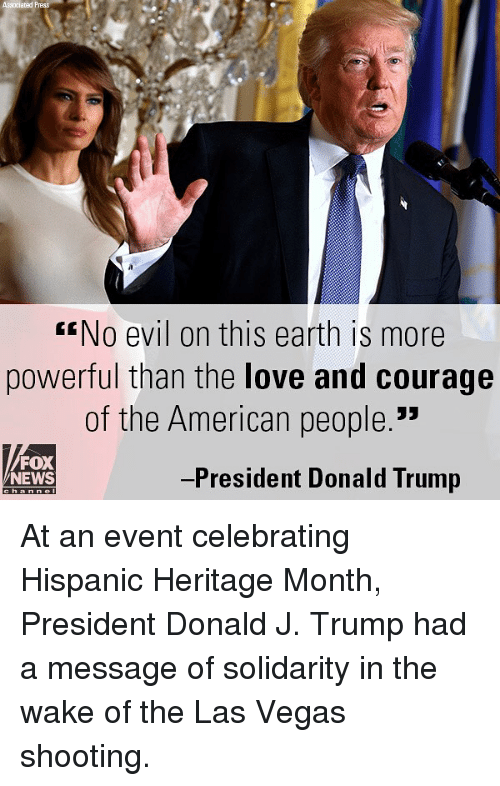 """Donald Trump, Love, and Memes: Associated P  No evil on this earth is more  powerful than the love and courage  of the American people.""""  FOX  NEWS  -President Donald Trump At an event celebrating Hispanic Heritage Month, President Donald J. Trump had a message of solidarity in the wake of the Las Vegas shooting."""