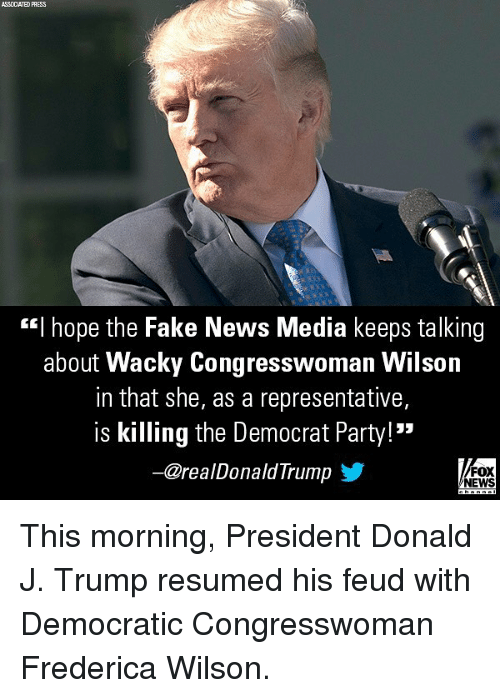 "Fake, Memes, and News: ASSOCIATED PHESS  ""I hope the Fake News Media keeps talking  about Wacky Congresswoman Wilson  in that she, as a representative,  is killing the Democrat Party!  一@realDonaldTrumpゾ  FOX  NEWS This morning, President Donald J. Trump resumed his feud with Democratic Congresswoman Frederica Wilson."