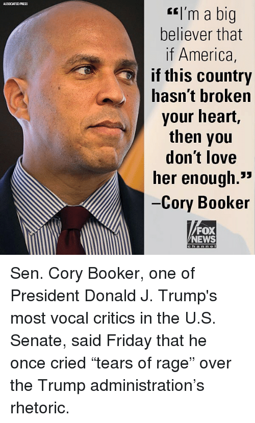 """America, Friday, and Love: ASSOCIATED PRESS  <l'm a big  believer that  if America,  if this country  hasnt broken  your heart,  then you  don't love  her enoug.  Cory Booker  FOX  NEWS  channel Sen. Cory Booker, one of President Donald J. Trump's most vocal critics in the U.S. Senate, said Friday that he once cried """"tears of rage"""" over the Trump administration's rhetoric."""