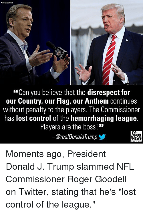 "Memes, News, and Nfl: ASSOCIATED PRESS  ""Can you believe that the disrespect for  our Country, our Flag, our Anthem continues  without penalty to the players. The Commissioner  has lost control of the hemorrhaging league.  Players are the boss!""  @realDonaldTrump  FOX  NEWS Moments ago, President Donald J. Trump slammed NFL Commissioner Roger Goodell on Twitter, stating that he's ""lost control of the league."""