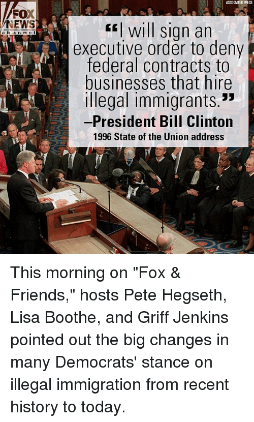 "Bill Clinton, Friends, and Memes: ASSOCIATED PRESS  FOX  NEWS  fwill sign an  executive order to deny  federal contracts to  businesses that hire  Illegal immigrants.""  -President Bill Clinton  1996 State of the Union address This morning on ""Fox & Friends,"" hosts Pete Hegseth, Lisa Boothe, and Griff Jenkins pointed out the big changes in many Democrats' stance on illegal immigration from recent history to today."