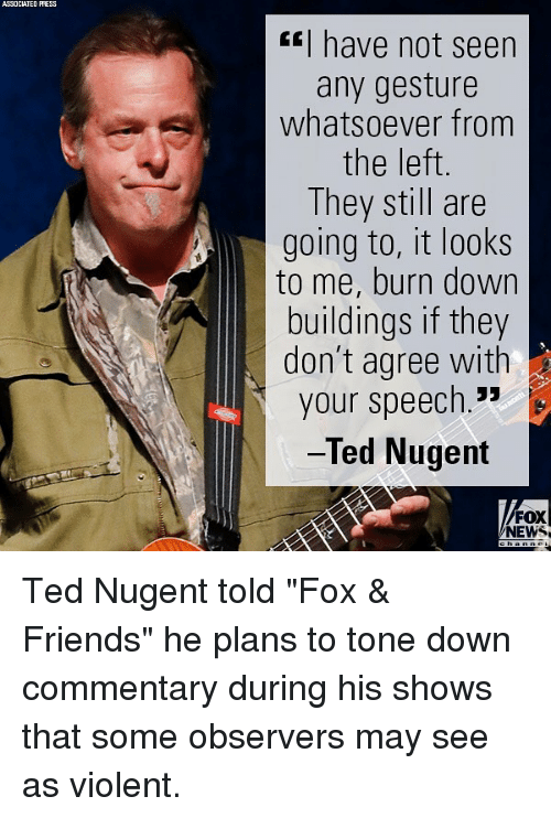 """observers: ASSOCIATED PRESS  have not seen  any gesture  whatsoever from  the left  They still are  going to, it looks  to me, burn down  buildings if they  don't agree with  your speech.""""  Ted Nugent  FOX  NEWS Ted Nugent told """"Fox & Friends"""" he plans to tone down commentary during his shows that some observers may see as violent."""