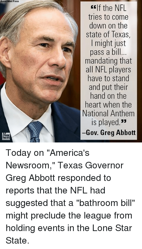 """greg abbott: Associated Press  If the NFL  tries to Come  down on the  state of Texas,  I might just  pass a bill...  mandating that  all NFL players  have to stand  and put their  hand on the  heart when the  National Anthem  ls played.""""  -Gov. Greg Abbott Today on """"America's Newsroom,"""" Texas Governor Greg Abbott responded to reports that the NFL had suggested that a """"bathroom bill"""" might preclude the league from holding events in the Lone Star State."""