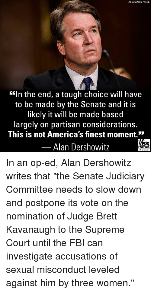 """Fbi, Memes, and Supreme: ASSOCIATED PRESS  """"In the end, a tough choice Will have  to be made by the Senate and it is  likely it will be made based  largely on partisan considerations.  This is not America's finest moment.""""  52  Alan Dershowitz  FOX  EWS  chan neI In an op-ed, Alan Dershowitz writes that """"the Senate Judiciary Committee needs to slow down and postpone its vote on the nomination of Judge Brett Kavanaugh to the Supreme Court until the FBI can investigate accusations of sexual misconduct leveled against him by three women."""""""