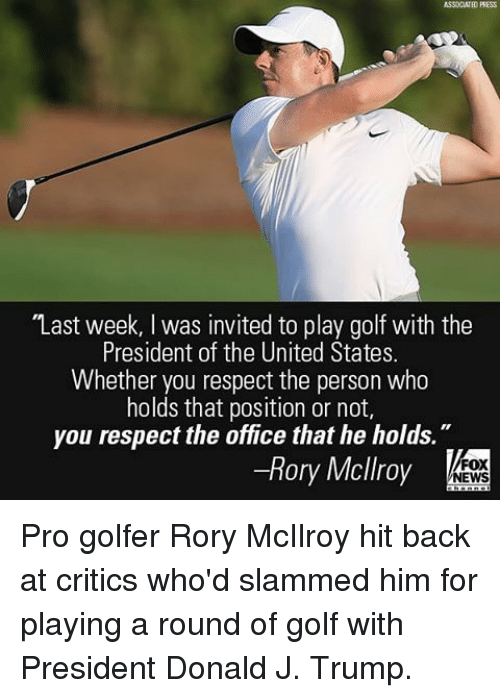 """Offical: ASSOCIATED PRESS  """"Last week, l was invited to play golf with the  President of the United States.  Whether you respect the person who  holds that position or not,  you respect the office that he holds  Rory Mcllroy  FOX  NEWS Pro golfer Rory McIlroy hit back at critics who'd slammed him for playing a round of golf with President Donald J. Trump."""