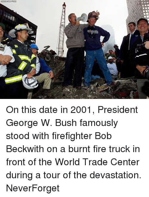 Centere: ASSOCIATED PRESS On this date in 2001, President George W. Bush famously stood with firefighter Bob Beckwith on a burnt fire truck in front of the World Trade Center during a tour of the devastation. NeverForget