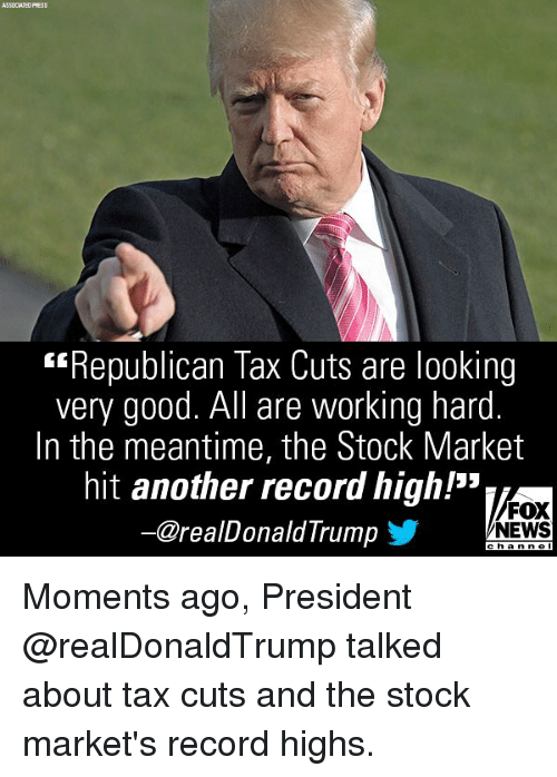 "Memes, News, and Fox News: ASSOCIATED PRESS  ""Republican Tax Cuts are looking  very good. All are working hard  In the meantime, the Stock Market  hit another record high!""  ー@realDonaldTrump 