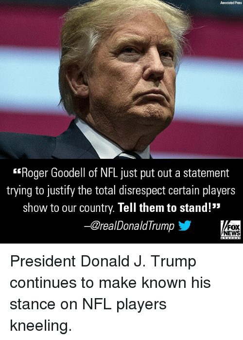 "Memes, News, and Nfl: Associated Press  Roger Goodell of NFL just put out a statement  trying to justify the total disrespect certain players  show to our country. Tell them to stand!""  ー@realDonaldTrump  FOX  NEWS President Donald J. Trump continues to make known his stance on NFL players kneeling."