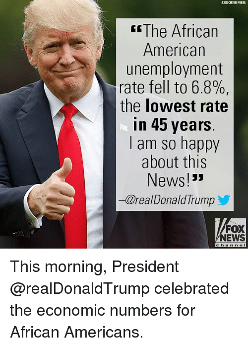 """Memes, News, and American: ASSOCIATED PRESS  sThe African  American  unemployment  rate fell to 6.8%,  the lowest rate  in 45 years  l am so happy  about this  News!""""  一@real DonaldTrump  FOX  NEWS  c h an ne This morning, President @realDonaldTrump celebrated the economic numbers for African Americans."""