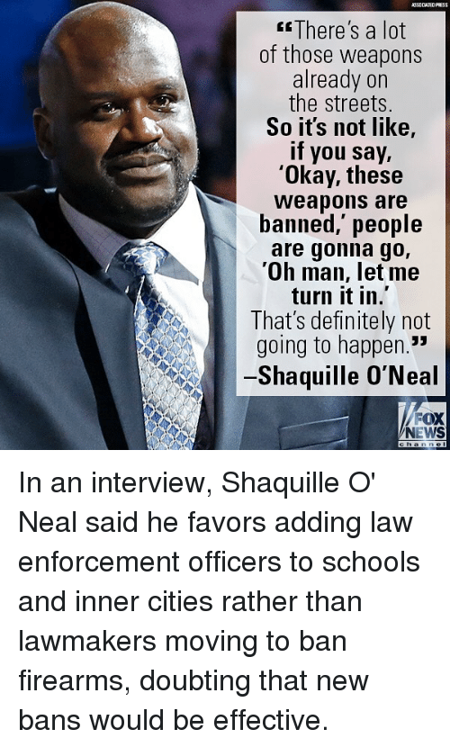 """Favors: ASSOCIATEDFRESS  There's a lot  of those weapons  already on  the streets.  So its not like,  if you say,  'Okay, these  Weapons are  banned,' people  are gonna go,  'Oh man, let me  turn it in.  That's definitely not  going to happen.""""  Shaquille O'Neal  FOX  NEWS In an interview, Shaquille O' Neal said he favors adding law enforcement officers to schools and inner cities rather than lawmakers moving to ban firearms, doubting that new bans would be effective."""