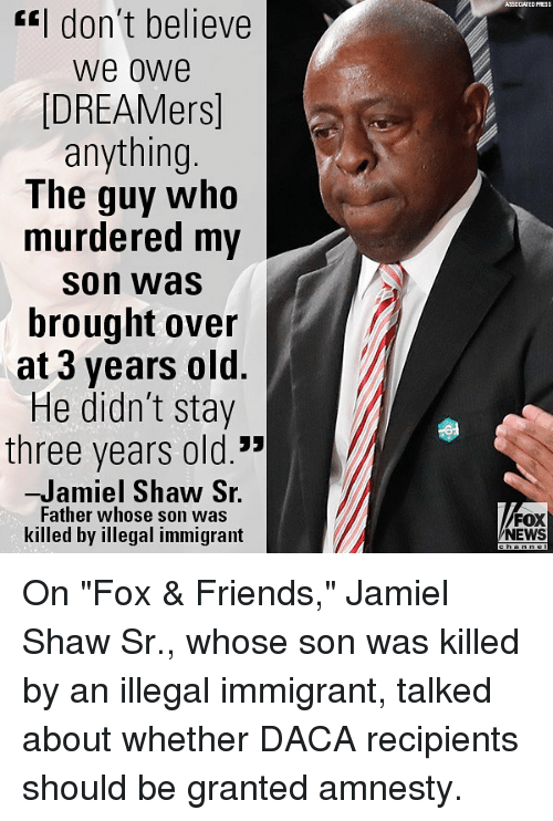 "Friends, Memes, and News: ASSOCLATED PRESS  l don't believe  we owe  DREAMers]  anything.  The guy who  murdered my  son was  brought over  at 3 years old.  He didn't stay  three years old.""  -Jamiel Shaw S.  Father whose son was  killed by illegal immigrant  FOX  NEWS On ""Fox & Friends,"" Jamiel Shaw Sr., whose son was killed by an illegal immigrant, talked about whether DACA recipients should be granted amnesty."