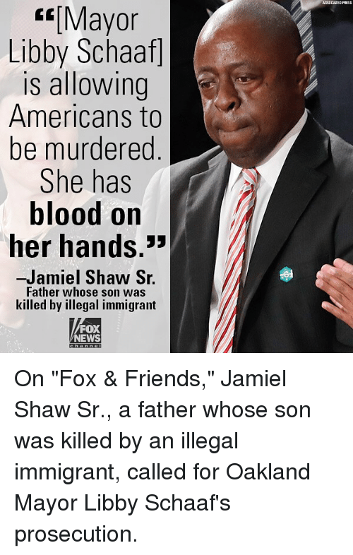 "Illegal Immigrant: ASSOCLATED PRESS  Mayor  Libby Schaaf]  is allowing  Americans to  be murdered  She has  blood on  her hands.  ㄣㄣ  -Jamiel Shaw S.  Father whose son was  killed by illegal immigrant  FOX  NEWS On ""Fox & Friends,"" Jamiel Shaw Sr., a father whose son was killed by an illegal immigrant, called for Oakland Mayor Libby Schaaf's prosecution."