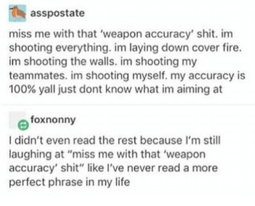"""Fire, Life, and Shit: asspostate  miss me with that 'weapon accuracy' shit. im  shooting everything. im laying down cover fire.  im shooting the walls. im shooting my  teammates. im shooting myself. my accuracy is  100% yall just dont know what im aiming at  foxnonny  I didn't even read the rest because I'm still  laughing at """"miss me with that 'weapon  accuracy' shit"""" like I've never read a more  perfect phrase in my life"""
