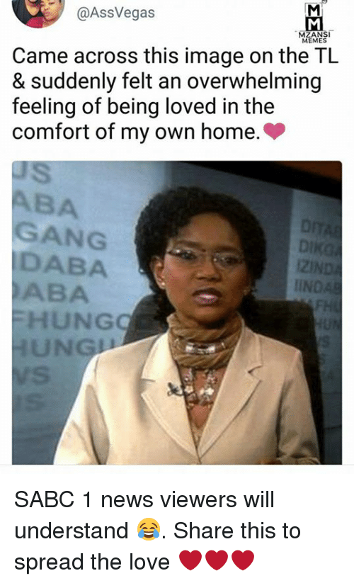 Spreaded: @AssVegas  MEMES  Came across this image on the TL  & suddenly felt an overwhelming  feeling of being loved in the  comfort of my own home.>  BA  GANG  DABA  ABA  i2l  IIN  HUNG  UNG SABC 1 news viewers will understand 😂. Share this to spread the love ❤️❤️❤️