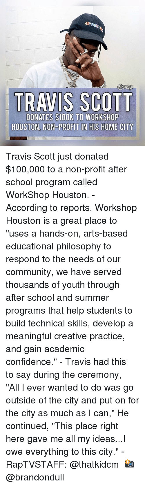 "Travis Scott: AST  arap  TRAVIS SCOTT  DONATES $100K TO WORKSHOP  HOUSTON, NON-PROFIT IN HIS HOME CITY Travis Scott just donated $100,000 to a non-profit after school program called WorkShop Houston.⁣ -⁣ According to reports, Workshop Houston is a great place to ""uses a hands-on, arts-based educational philosophy to respond to the needs of our community, we have served thousands of youth through after school and summer programs that help students to build technical skills, develop a meaningful creative practice, and gain academic confidence.""⁣ -⁣ Travis had this to say during the ceremony, ⁣ ⁣ ""All I ever wanted to do was go outside of the city and put on for the city as much as I can,"" He continued, ""This place right here gave me all my ideas...I owe everything to this city.""⁣ -⁣ RapTVSTAFF: @thatkidcm⁣ 📸 @brandondull"