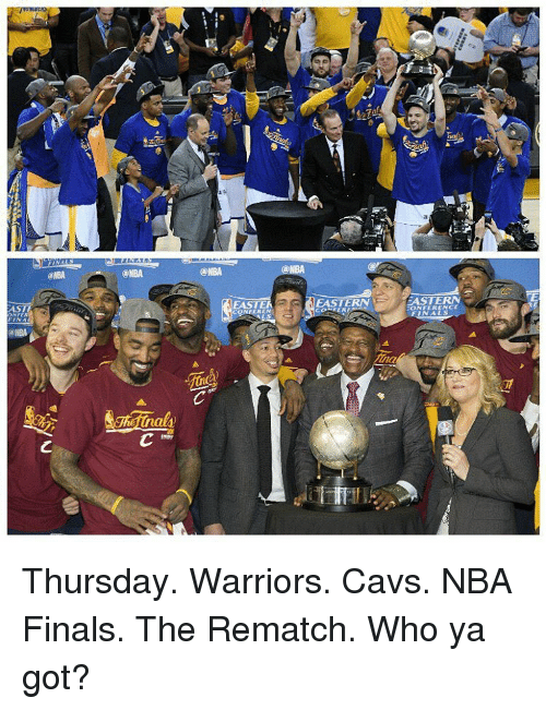 eastern conference finals: AST  @NBA  NBA  EASTE  CAEASTE  CONFEREN  EASTERN  CONFERENCE  FINALS Thursday. Warriors. Cavs. NBA Finals. The Rematch. Who ya got?