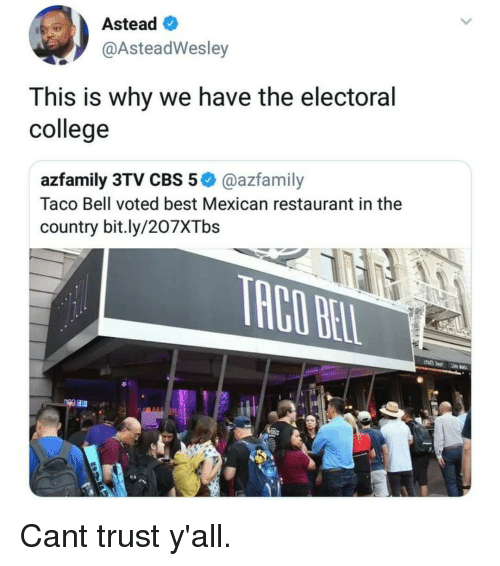 Electoral: Astead  @AsteadWesley  This is why we have the electoral  college  azfamily 3TV CBS 5@azfamily  Taco Bell voted best Mexican restaurant in the  country bit.ly/207XTbs Cant trust y'all.