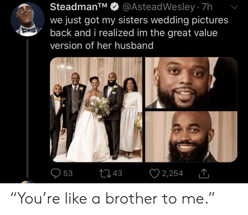 "Pictures, Husband, and Wedding: @AsteadWesley 7h  we just got my sisters wedding pictures  back and i realized im the great value  SteadmanTM  version of her husband  2,254  t43  53 ""You're like a brother to me."""