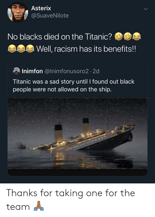 Blacks: Asterix  @SuaveNilote  No blacks died on the Titanic?  Well, racism has its benefits!!  Inimfon @Inimfonusoro2 2d  Titanic was a sad story until I found out black  people were not allowed on the ship. Thanks for taking one for the team 🙏🏾