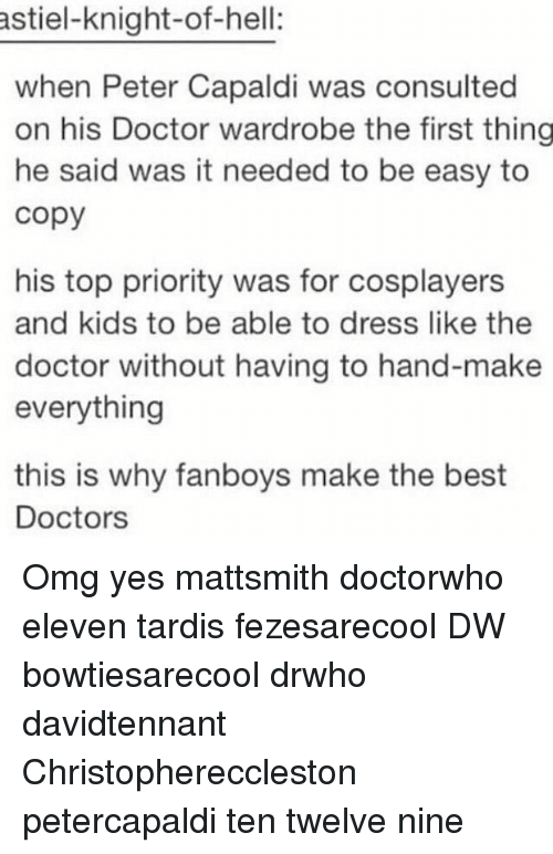 Doctor, Memes, and Omg: astiel-knight-of-hell:  when Peter Capaldi was consulted  on his Doctor wardrobe the first thing  he said was it needed to be easy to  copy  his top priority was for cosplayers  and kids to be able to dress like the  doctor without having to hand-make  everything  this is why fanboys make the best  Doctors Omg yes mattsmith doctorwho eleven tardis fezesarecool DW bowtiesarecool drwho davidtennant Christophereccleston petercapaldi ten twelve nine
