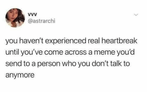 Come Across: @astrarchi  you haven't experienced real heartbreak  until you've come across a meme you'd  send to a person who you don't talk to  anymore