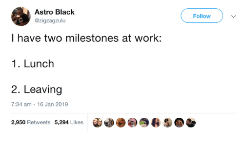Dank, Work, and Black: Astro Black  Followv  @zigzagzulu  I have two milestones at work:  1. Lunch  2. Leaving  7:34 am 16 Jan 2019  宙幽.  令4 S@  2,950 Retweets 5,294 Likes