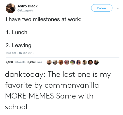 astro: Astro Black  @zigzagzulu  Follow  I have two milestones at work:  1. Lunch  2. Leaving  7:34 am - 16 Jan 2019  2,950 Retweets 5,294 Likes danktoday:  The last one is my favorite by commonvanilla MORE MEMES  Same with school