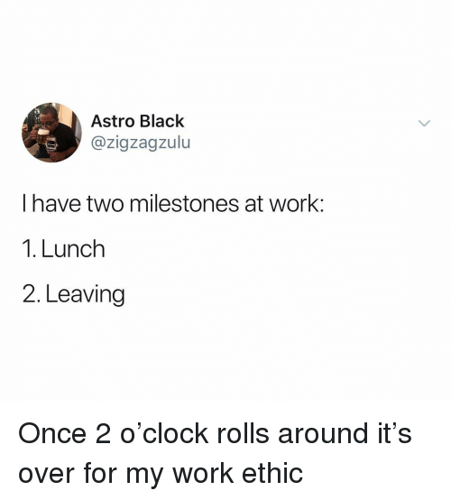 Work, Black, and Dank Memes: Astro Black  @zigzagzulu  I have two milestones at work:  1. Lunch  2. Leaving Once 2 o'clock rolls around it's over for my work ethic