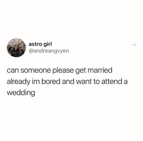 Bored, Girl, and Wedding: astro girl  @andreangvyen  can someone please get married  already im bored and want to attend a  wedding