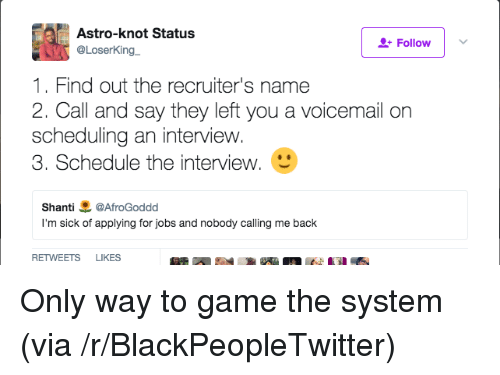 Blackpeopletwitter, Game, and Jobs: Astro-knot Status  @LoserKing  Follow  1. Find out the recruiter's name  2. Call and say they left you a voicemail orn  scheduling an interview.  3. Schedule the interview.  Shanti悪@AfroGoddd  I'm sick of applying for jobs and nobody calling me back  RETWEETS LIKES <p>Only way to game the system (via /r/BlackPeopleTwitter)</p>