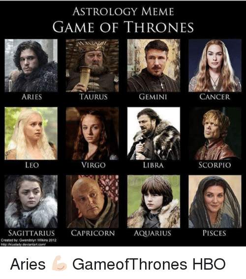 Meme Game: ASTROLOGY MEME  GAME OF THRONES  ARIES  TAURUS  GEMINI  CANCER  LEO  VIRGO  LIBRA  SCORPIO  SAGITTARIUS CAPRICORN AQUARIUS  PISCES  Created by Gwendolyn Wikins 2012  http lkiuslady deviantart.com Aries 💪🏻 GameofThrones HBO