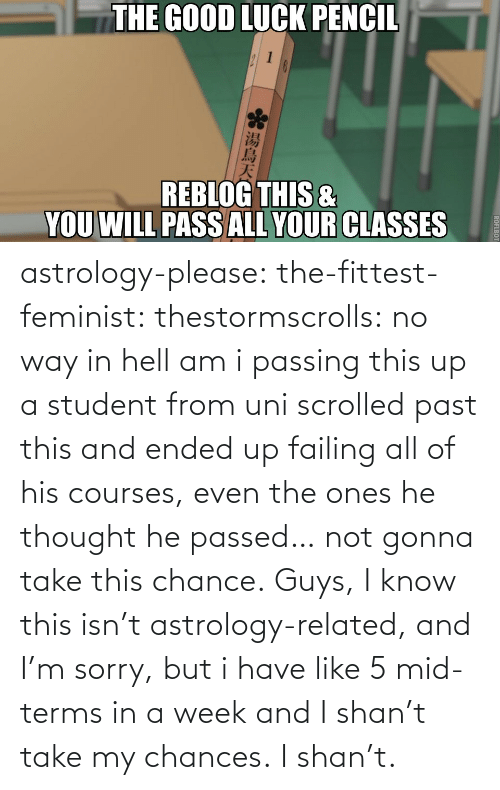 Fittest: astrology-please:  the-fittest-feminist:  thestormscrolls:  no way in hell am i passing this up  a student from uni scrolled past this and ended up failing all of his courses, even the ones he thought he passed… not gonna take this chance.  Guys, I know this isn't astrology-related, and I'm sorry, but i have like 5 mid-terms in a week and I shan't take my chances. I shan't.