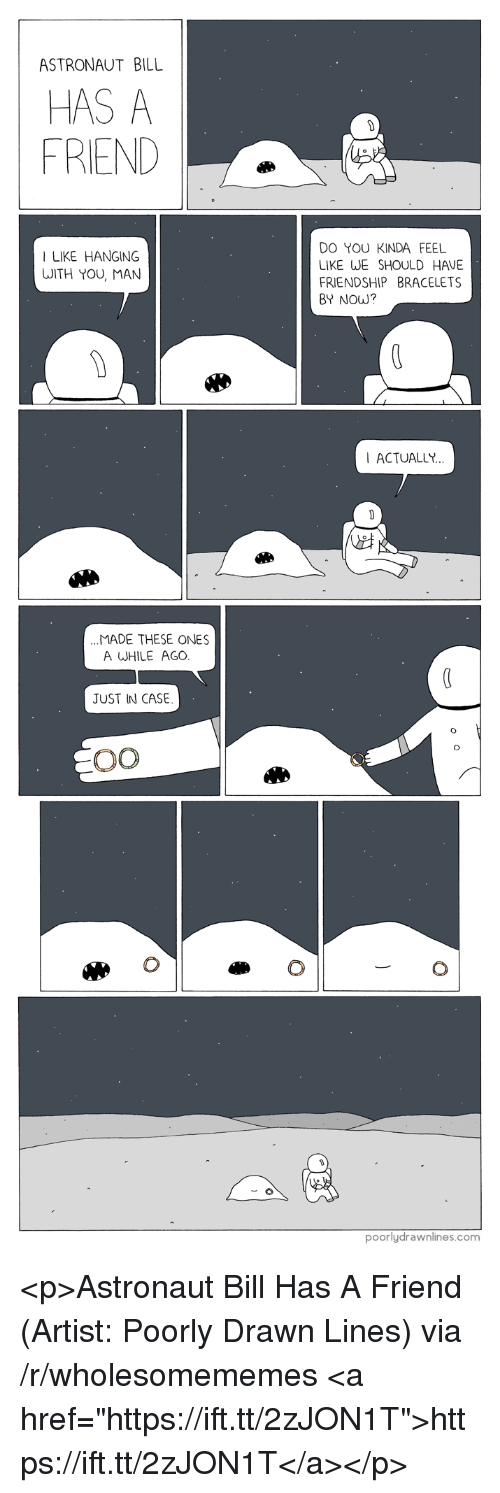 """Friendship, Artist, and Com: ASTRONAUT BILL  HAS A  FRIEND  DO YOU KINDA FEEL  LIKE WE SHOULD HAVE  FRIENDSHIP BRACELETS  BY NOW?  I LIKE HANGING  WITH YOU, MAN  ACTUALLY  MADE THESE ONES  A WHILE AGO  JUST IN CASE  poorlydrawnlines.com <p>Astronaut Bill Has A Friend (Artist: Poorly Drawn Lines) via /r/wholesomememes <a href=""""https://ift.tt/2zJON1T"""">https://ift.tt/2zJON1T</a></p>"""