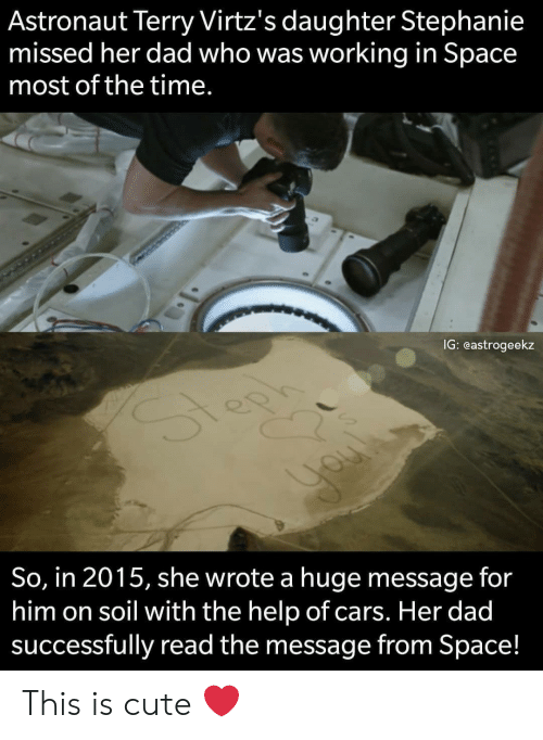 stephanie: Astronaut Terry Virtz's daughter Stephanie  missed her dad who was working in Space  most of the time.  IG: eastrogeekz  So, in 2015, she wrote a huge message for  him on soil with the help of cars. Her dad  successfully read the message from Space! This is cute ❤️